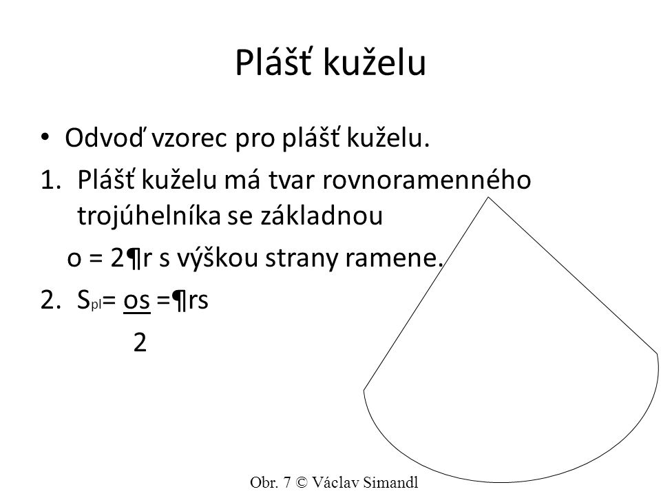 Plášť kuželu Odvoď vzorec pro plášť kuželu. 1.Plášť kuželu má tvar rovnoramenného trojúhelníka se základnou o = 2¶r s výškou strany ramene. 2.S pl = o