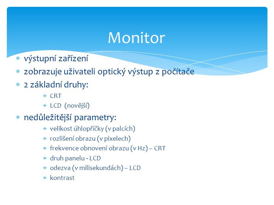 výstupní zařízení  zobrazuje uživateli optický výstup z počítače  2 základní druhy:  CRT  LCD (novější)  nedůležitější parametry:  velikost úh