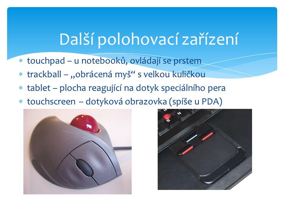 """ touchpad – u notebooků, ovládají se prstem  trackball – """"obrácená myš"""" s velkou kuličkou  tablet – plocha reagující na dotyk speciálního pera  to"""