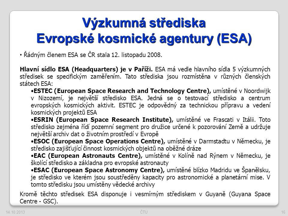 16 Výzkumná střediska Evropské kosmické agentury (ESA) Řádným členem ESA se ČR stala 12. listopadu 2008. Hlavní sídlo ESA (Headquarters) je v Paříži.