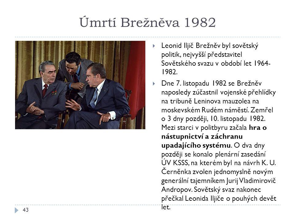 Úmrtí Brežněva 1982 43  Leonid Iljič Brežněv byl sovětský politik, nejvyšší představitel Sovětského svazu v období let 1964- 1982.