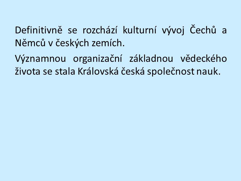 Definitivně se rozchází kulturní vývoj Čechů a Němců v českých zemích. Významnou organizační základnou vědeckého života se stala Královská česká spole