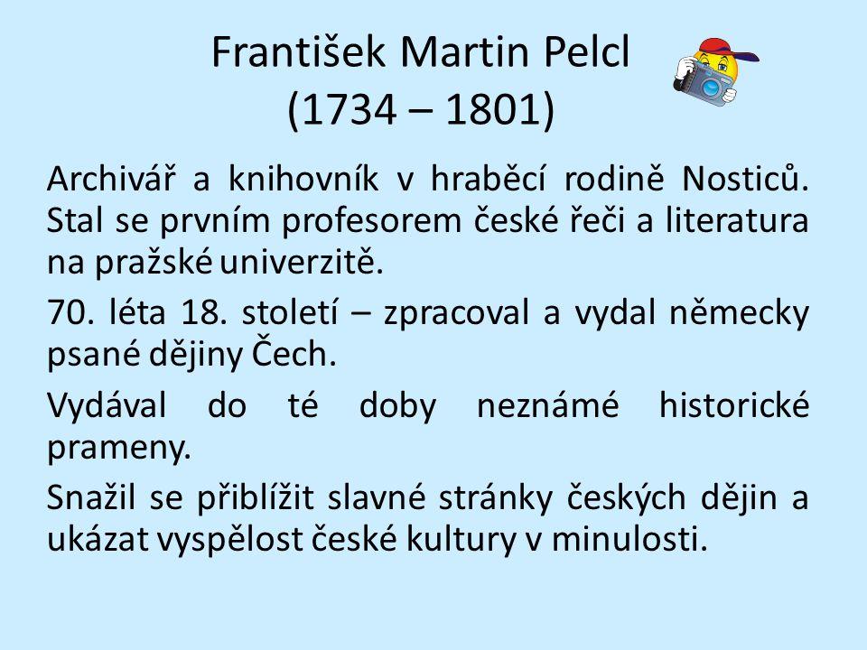 František Martin Pelcl (1734 – 1801) Archivář a knihovník v hraběcí rodině Nosticů. Stal se prvním profesorem české řeči a literatura na pražské unive