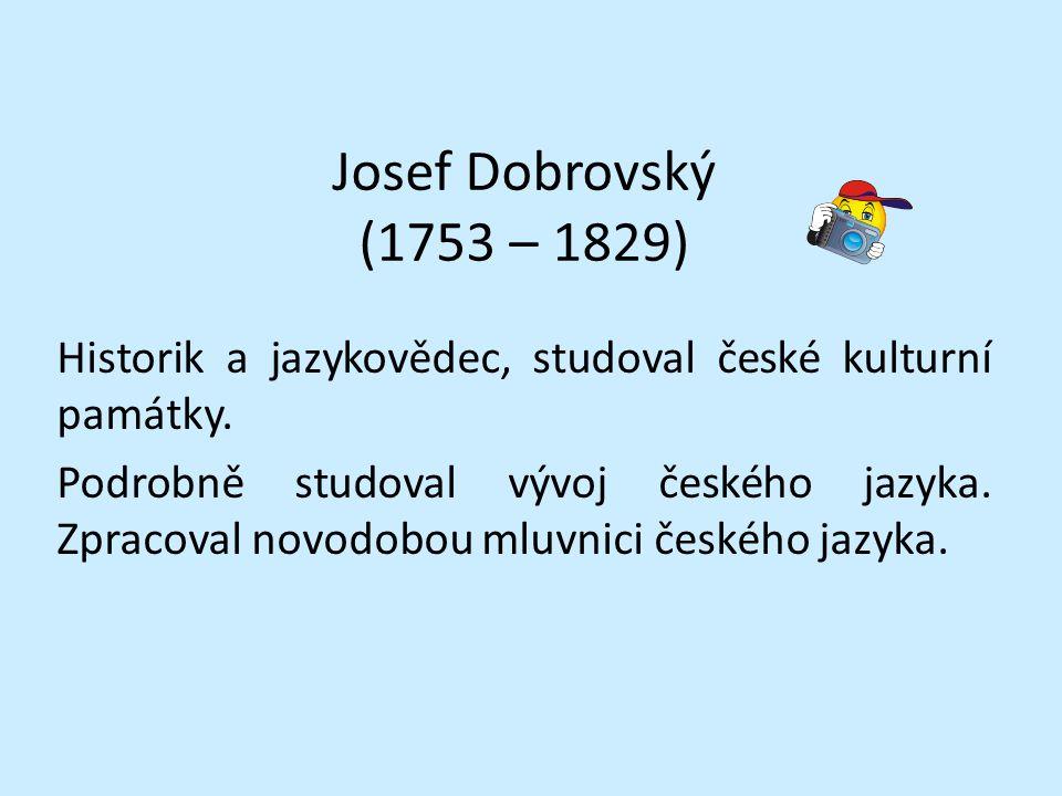 Josef Dobrovský (1753 – 1829) Historik a jazykovědec, studoval české kulturní památky. Podrobně studoval vývoj českého jazyka. Zpracoval novodobou mlu