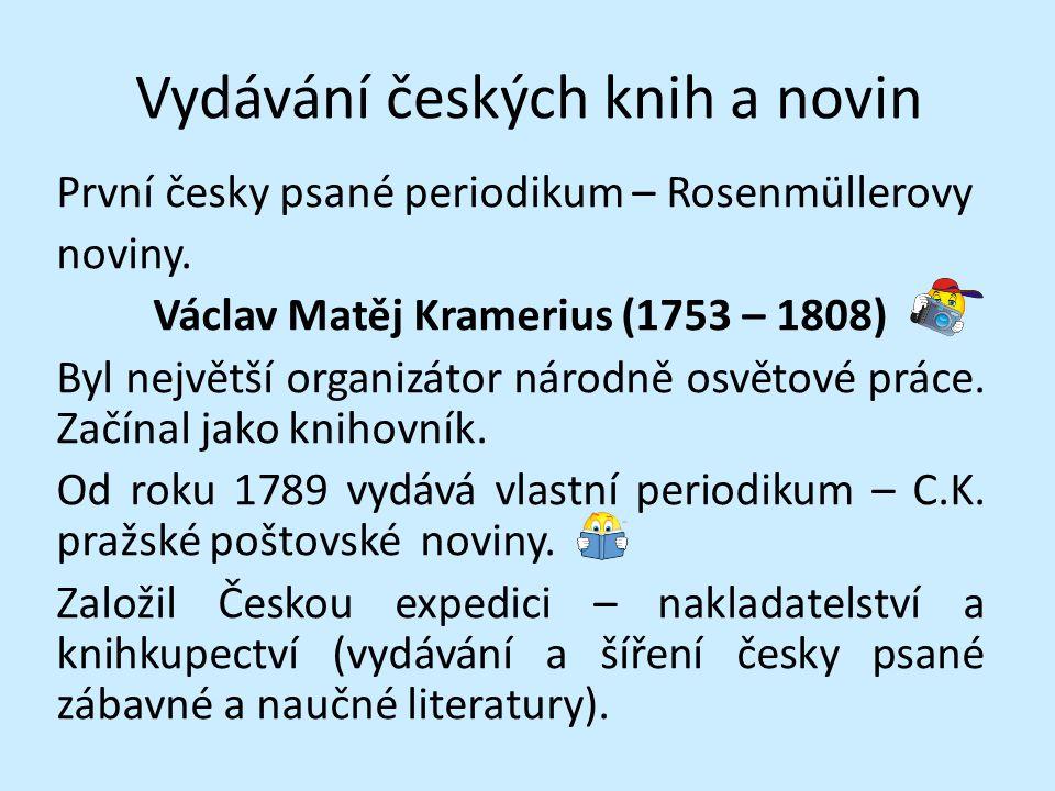 Vydávání českých knih a novin První česky psané periodikum – Rosenmüllerovy noviny. Václav Matěj Kramerius (1753 – 1808) Byl největší organizátor náro
