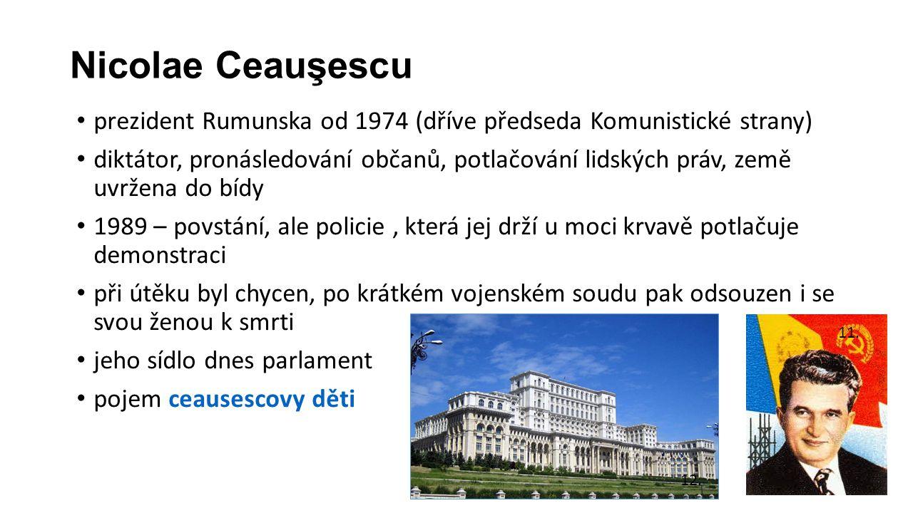 Nicolae Ceauşescu prezident Rumunska od 1974 (dříve předseda Komunistické strany) diktátor, pronásledování občanů, potlačování lidských práv, země uvržena do bídy 1989 – povstání, ale policie, která jej drží u moci krvavě potlačuje demonstraci při útěku byl chycen, po krátkém vojenském soudu pak odsouzen i se svou ženou k smrti jeho sídlo dnes parlament pojem ceausescovy děti 11.