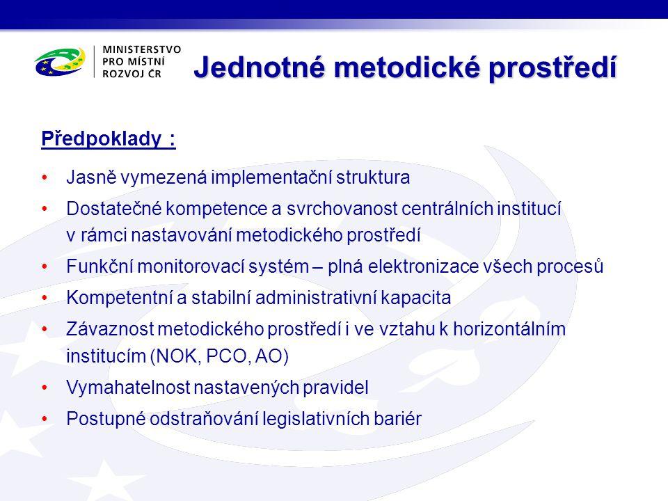 Předpoklady : Jasně vymezená implementační struktura Dostatečné kompetence a svrchovanost centrálních institucí v rámci nastavování metodického prostředí Funkční monitorovací systém – plná elektronizace všech procesů Kompetentní a stabilní administrativní kapacita Závaznost metodického prostředí i ve vztahu k horizontálním institucím (NOK, PCO, AO) Vymahatelnost nastavených pravidel Postupné odstraňování legislativních bariér Jednotné metodické prostředí