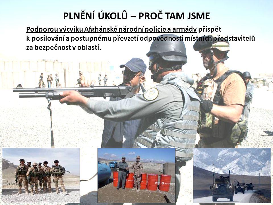 PLNĚNÍ ÚKOLŮ – PROČ TAM JSME Podporou výcviku Afghánské národní policie a armády přispět k posilování a postupnému převzetí odpovědnosti místních před