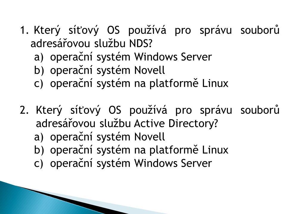 1. Který síťový OS používá pro správu souborů adresářovou službu NDS? a)operační systém Windows Server b)operační systém Novell c)operační systém na p