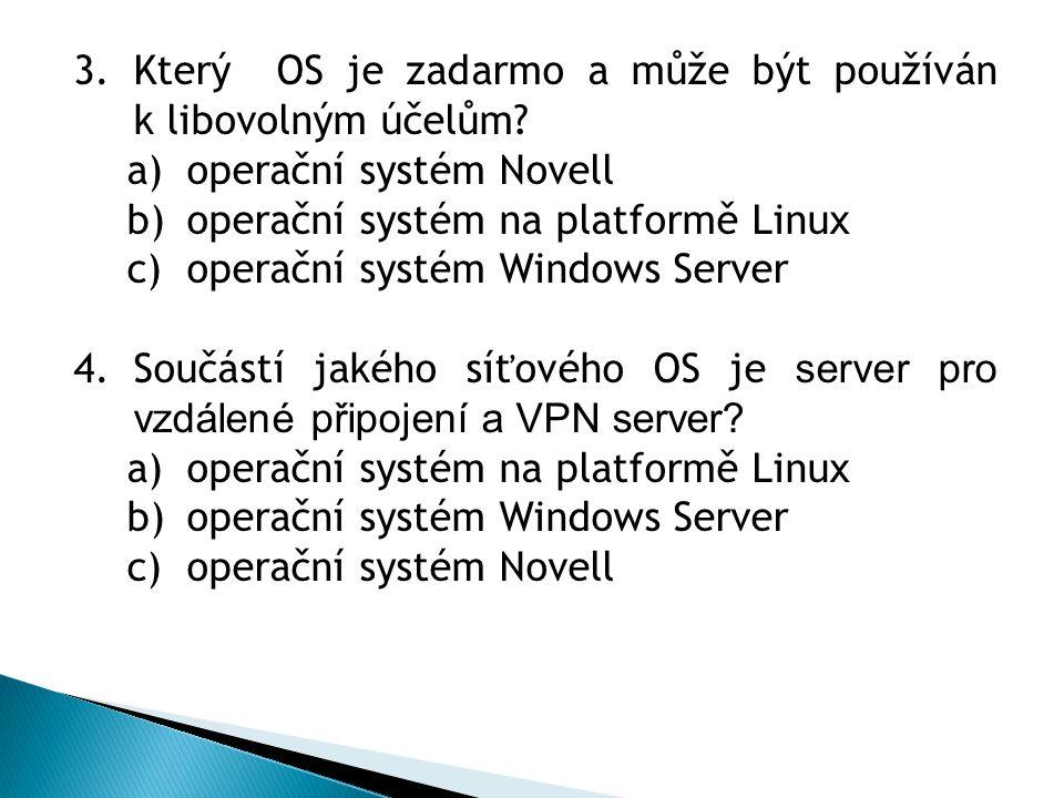 3.Který OS je zadarmo a může být používán k libovolným účelům? a)operační systém Novell b)operační systém na platformě Linux c)operační systém Windows
