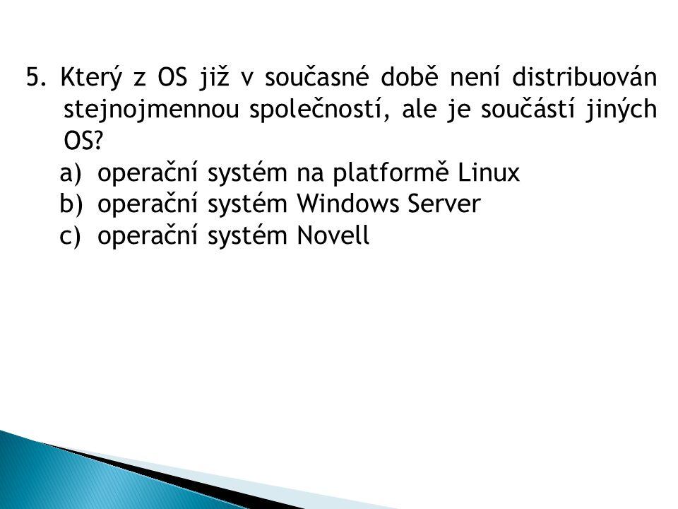 5. Který z OS již v současné době není distribuován stejnojmennou společností, ale je součástí jiných OS? a)operační systém na platformě Linux b)opera