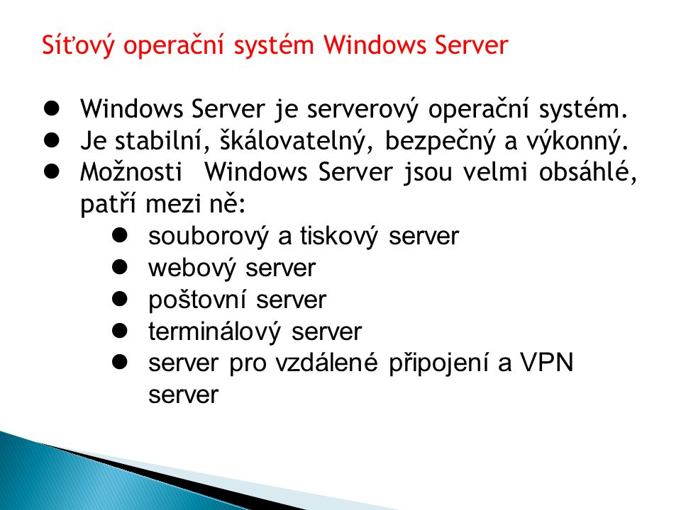 server adresářových služeb DNS server, DHCP server a WINS server streamovací server pro média Vlastnosti operačních systémů Windows server: 1.spolehlivost, škálovatelnost, výkon 2.zabezpečená infrastruktura 3.jednoduchost vytváření intranetových a internetových serverů 4.spolehlivé nástroje pro správu 5.pokročilá správa účtů pomocí řadiče domény