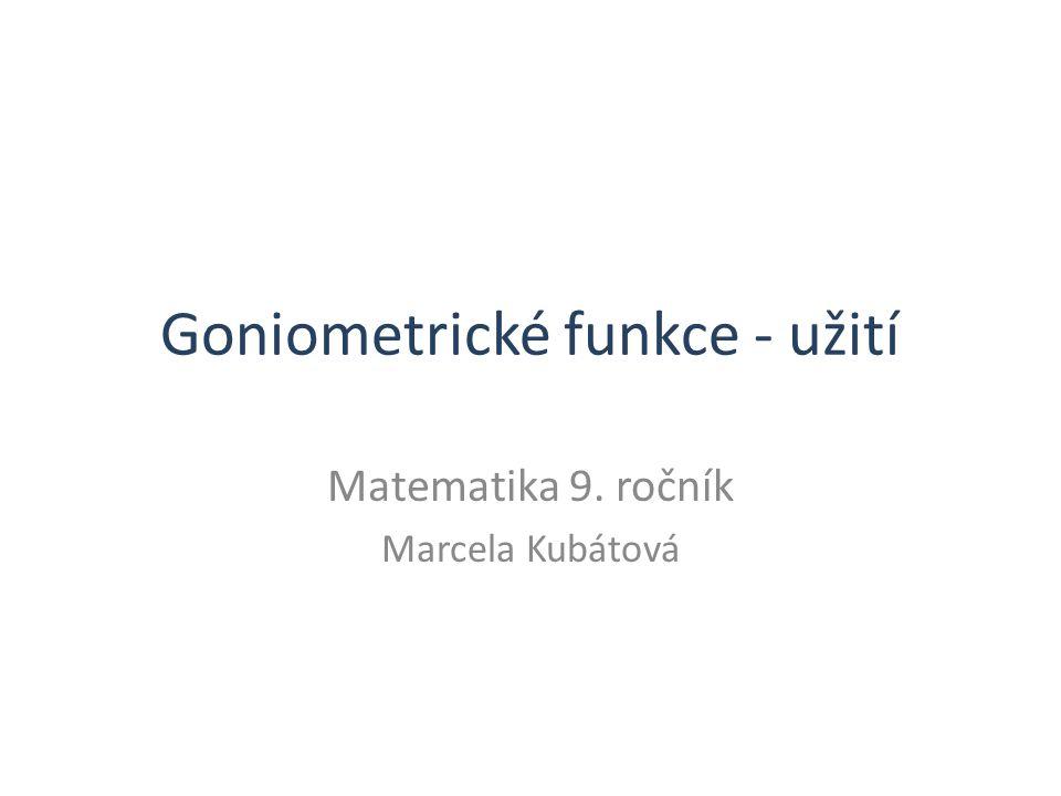 Goniometrické funkce - užití Matematika 9. ročník Marcela Kubátová