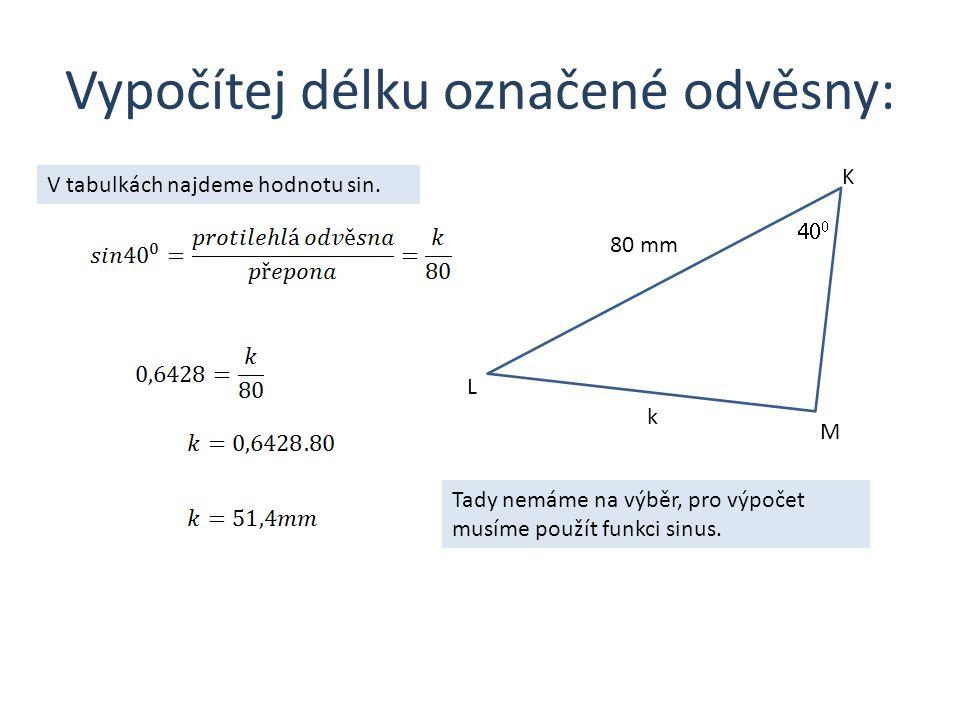 Vypočítej délku označené odvěsny: K L M k   80 mm Tady nemáme na výběr, pro výpočet musíme použít funkci sinus.