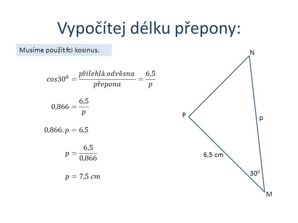 Vypočítej délku přepony: M N P 6,5 cm 30 0 p Musíme použít fci kosinus.