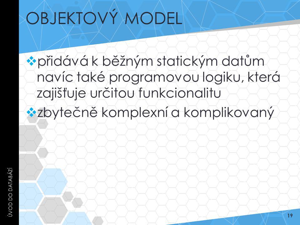 OBJEKTOVÝ MODEL  přidává k běžným statickým datům navíc také programovou logiku, která zajišťuje určitou funkcionalitu  zbytečně komplexní a komplik
