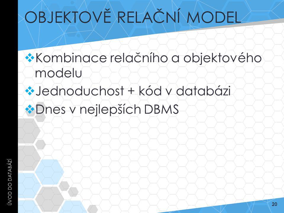 OBJEKTOVĚ RELAČNÍ MODEL  Kombinace relačního a objektového modelu  Jednoduchost + kód v databázi  Dnes v nejlepších DBMS ÚVOD DO DATABÁZÍ 20