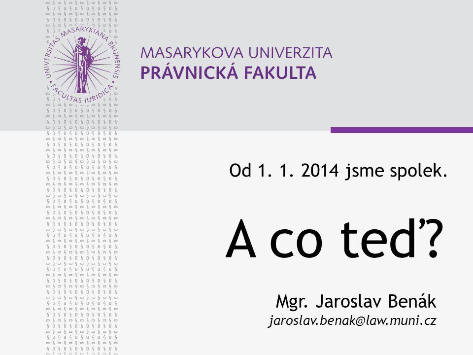 Od 1. 1. 2014 jsme spolek. Mgr. Jaroslav Benák jaroslav.benak@law.muni.cz A co teď?