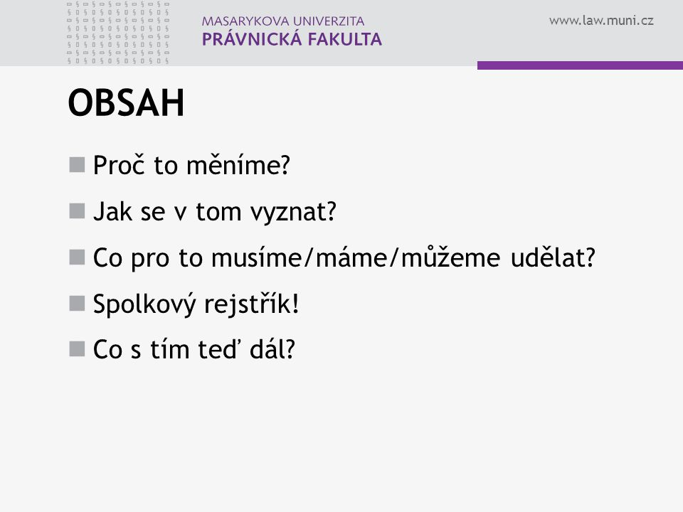 www.law.muni.cz OBSAH Proč to měníme.Jak se v tom vyznat.