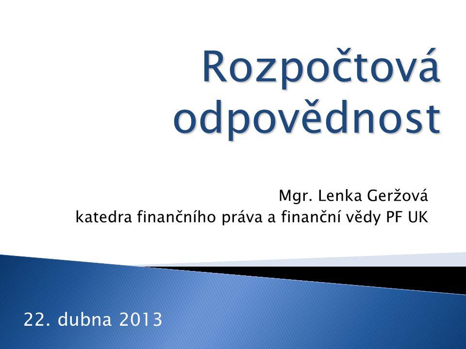 Mgr. Lenka Geržová katedra finančního práva a finanční vědy PF UK 22. dubna 2013 Rozpočtová odpovědnost