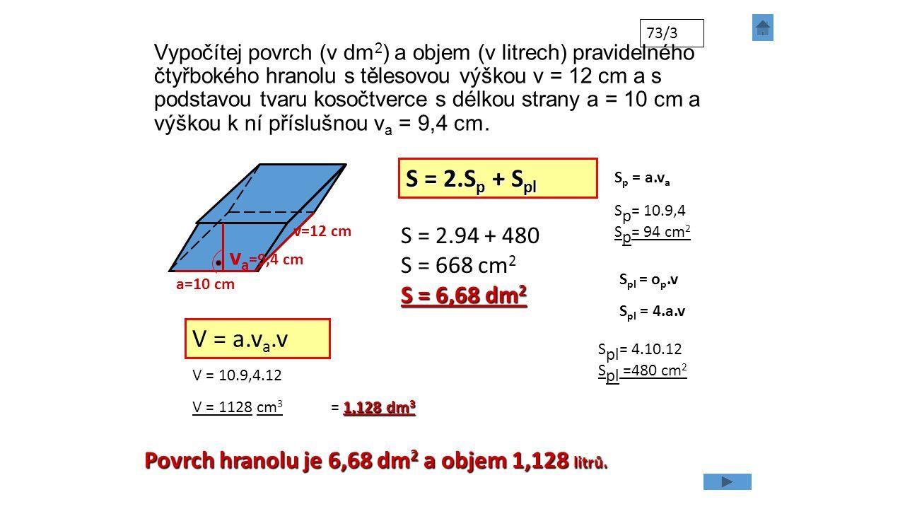 Vypočítej povrch (v dm 2 ) a objem (v litrech) pravidelného čtyřbokého hranolu s tělesovou výškou v = 12 cm a s podstavou tvaru kosočtverce s délkou s