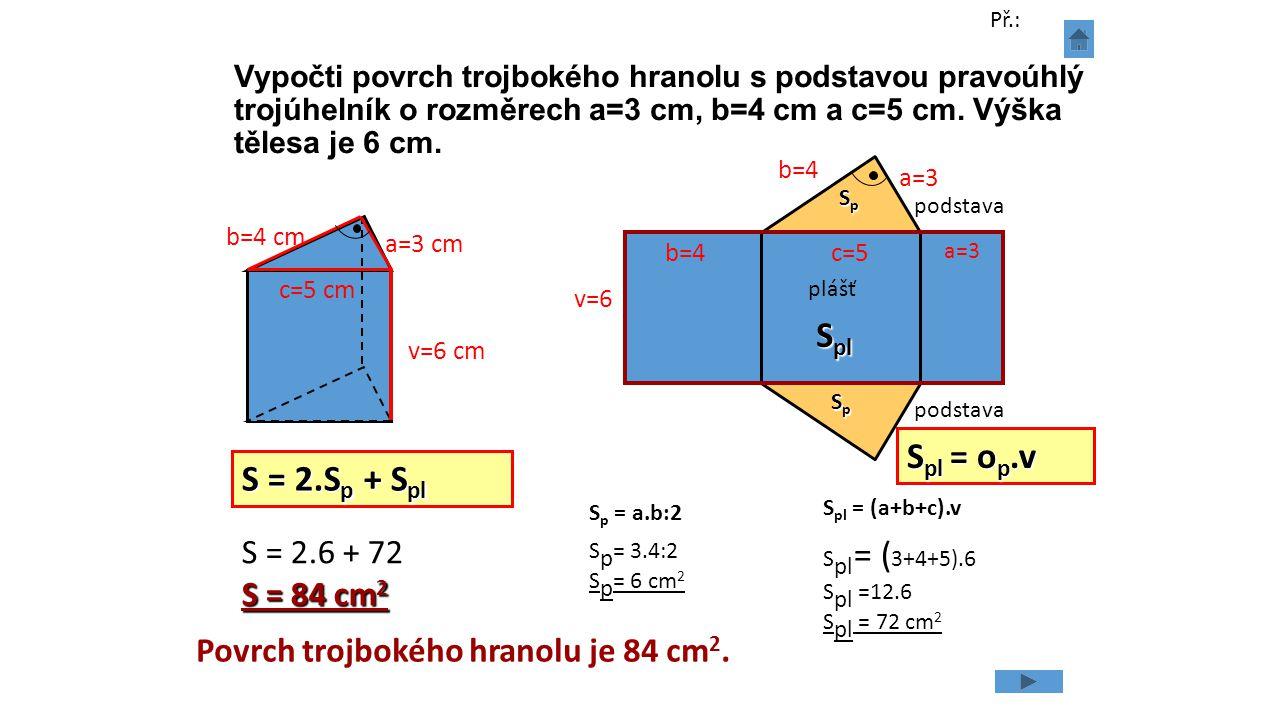 Vypočti povrch trojbokého hranolu s podstavou pravoúhlý trojúhelník o rozměrech a=3 cm, b=4 cm a c=5 cm. Výška tělesa je 6 cm. v=6 cm S = 2.S p + S pl