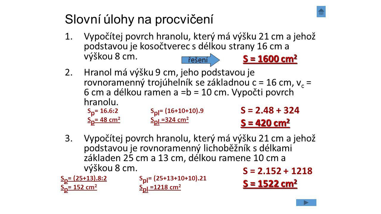 Slovní úlohy na procvičení 1.Vypočítej povrch hranolu, který má výšku 21 cm a jehož podstavou je kosočtverec s délkou strany 16 cm a výškou 8 cm. 2.Hr