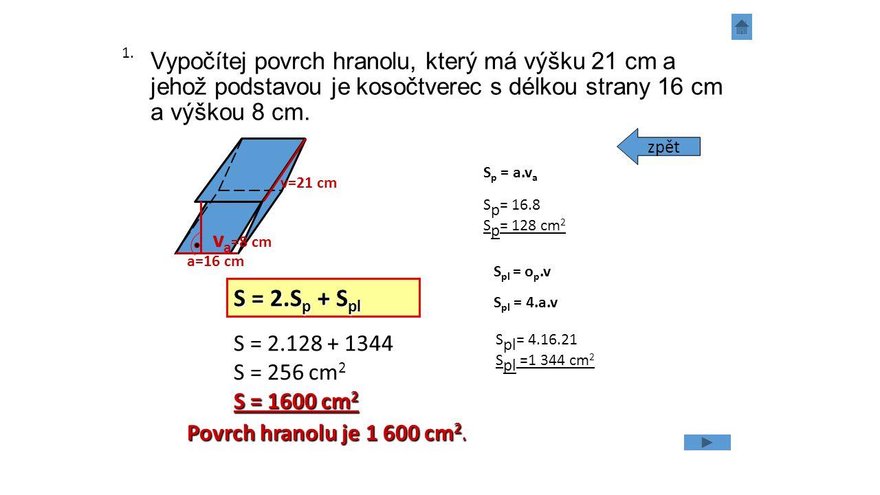 Vypočítej povrch hranolu, který má výšku 21 cm a jehož podstavou je kosočtverec s délkou strany 16 cm a výškou 8 cm. v a =8 cm a=16 cm v=21 cm S = 2.S