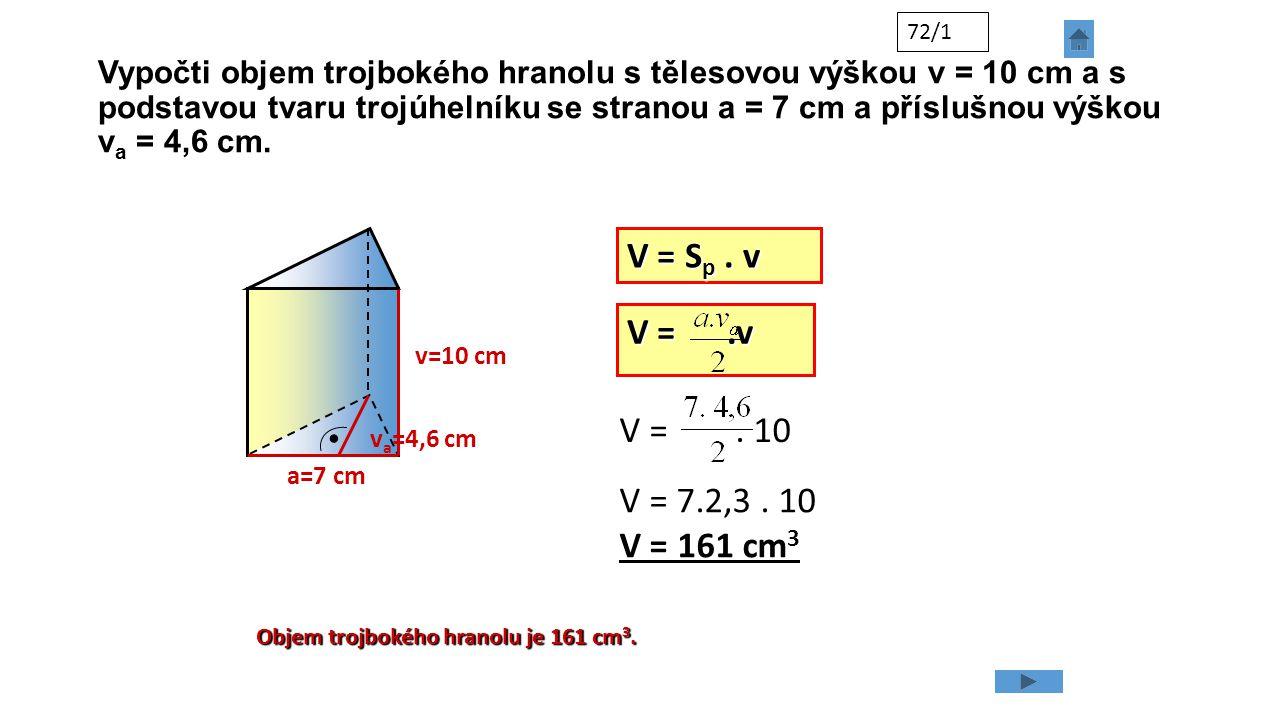 Vypočti objem trojbokého hranolu s tělesovou výškou v = 10 cm a s podstavou tvaru trojúhelníku se stranou a = 7 cm a příslušnou výškou v a = 4,6 cm. 7