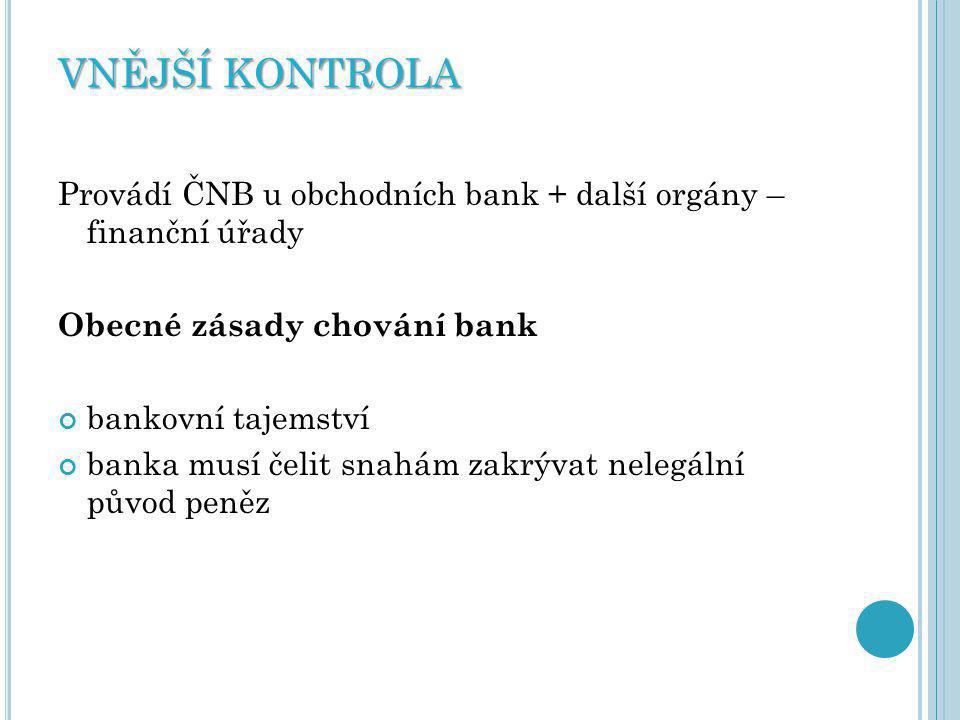 VNĚJŠÍ KONTROLA Provádí ČNB u obchodních bank + další orgány – finanční úřady Obecné zásady chování bank bankovní tajemství banka musí čelit snahám zakrývat nelegální původ peněz