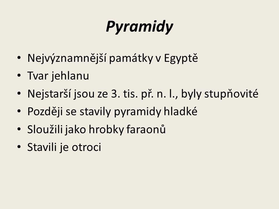 Pyramidy Nejvýznamnější památky v Egyptě Tvar jehlanu Nejstarší jsou ze 3. tis. př. n. l., byly stupňovité Později se stavily pyramidy hladké Sloužili