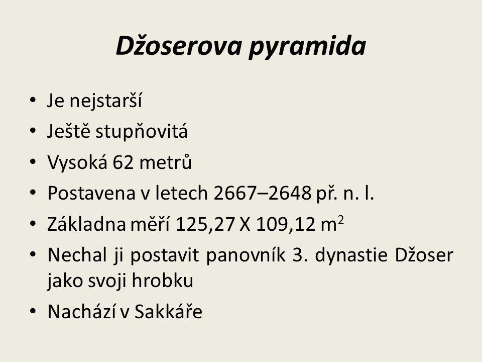 Džoserova pyramida Je nejstarší Ještě stupňovitá Vysoká 62 metrů Postavena v letech 2667–2648 př. n. l. Základna měří 125,27 X 109,12 m 2 Nechal ji po