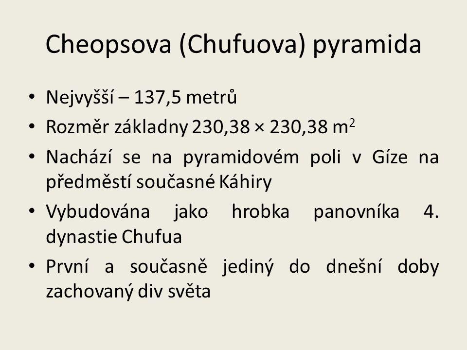 Cheopsova (Chufuova) pyramida Nejvyšší – 137,5 metrů Rozměr základny 230,38 × 230,38 m 2 Nachází se na pyramidovém poli v Gíze na předměstí současné K