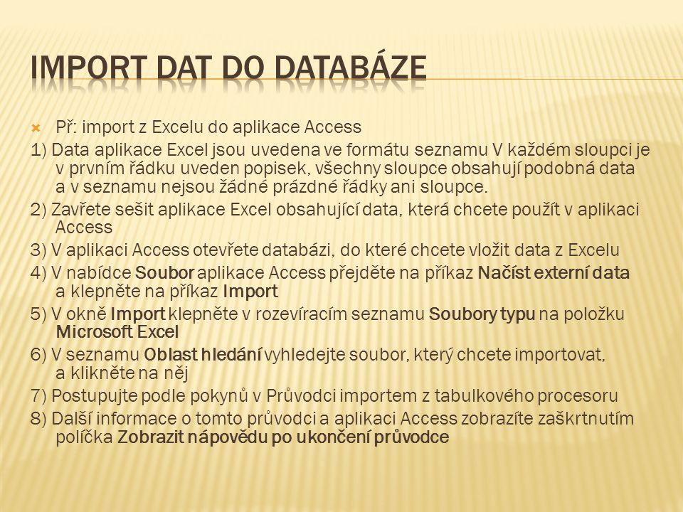  Př: import z Excelu do aplikace Access 1) Data aplikace Excel jsou uvedena ve formátu seznamu V každém sloupci je v prvním řádku uveden popisek, všechny sloupce obsahují podobná data a v seznamu nejsou žádné prázdné řádky ani sloupce.