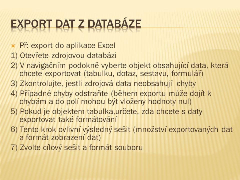  Př: export do aplikace Excel 1) Otevřete zdrojovou databázi 2) V navigačním podokně vyberte objekt obsahující data, která chcete exportovat (tabulku, dotaz, sestavu, formulář) 3) Zkontrolujte, jestli zdrojová data neobsahují chyby 4) Případné chyby odstraňte (během exportu může dojít k chybám a do polí mohou být vloženy hodnoty nul) 5) Pokud je objektem tabulka,určete, zda chcete s daty exportovat také formátování 6) Tento krok ovlivní výsledný sešit (množství exportovaných dat a formát zobrazení dat) 7) Zvolte cílový sešit a formát souboru