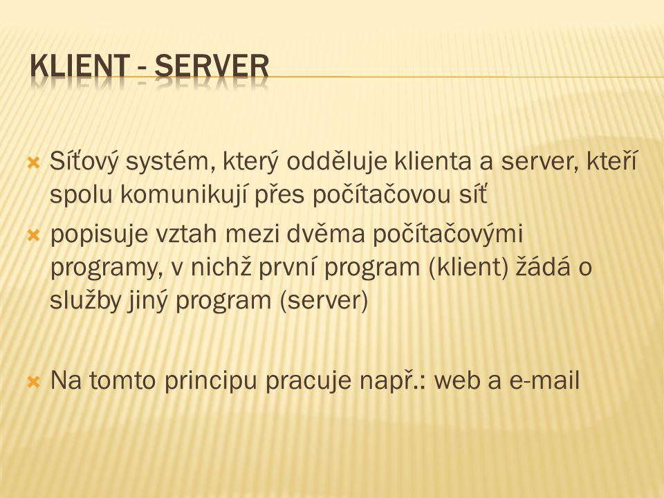  Síťový systém, který odděluje klienta a server, kteří spolu komunikují přes počítačovou síť  popisuje vztah mezi dvěma počítačovými programy, v nichž první program (klient) žádá o služby jiný program (server)  Na tomto principu pracuje např.: web a e-mail