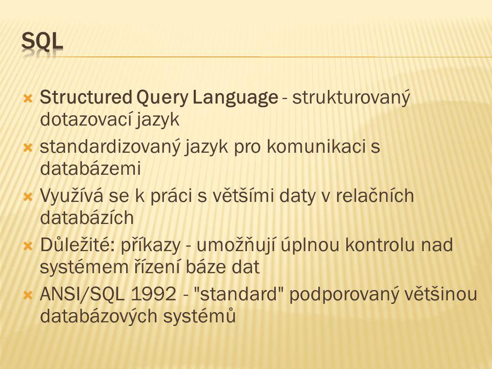  Structured Query Language - strukturovaný dotazovací jazyk  standardizovaný jazyk pro komunikaci s databázemi  Využívá se k práci s většími daty v relačních databázích  Důležité: příkazy - umožňují úplnou kontrolu nad systémem řízení báze dat  ANSI/SQL 1992 - standard podporovaný většinou databázových systémů