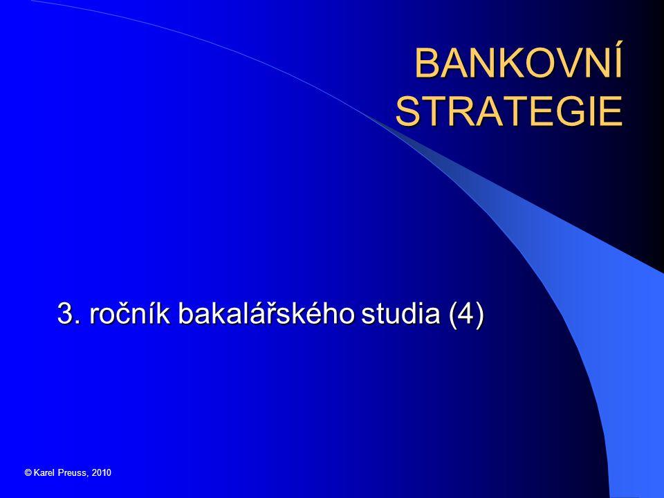 BANKOVNÍ STRATEGIE 3. ročník bakalářského studia (4) © Karel Preuss, 2010