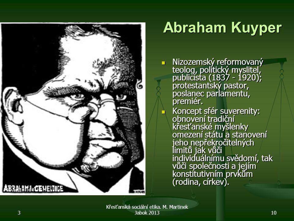 3 Křesťanská sociální etika. M. Martinek Jabok 201310 Abraham Kuyper Nizozemský reformovaný teolog, politický myslitel, publicista (1837 - 1920); prot