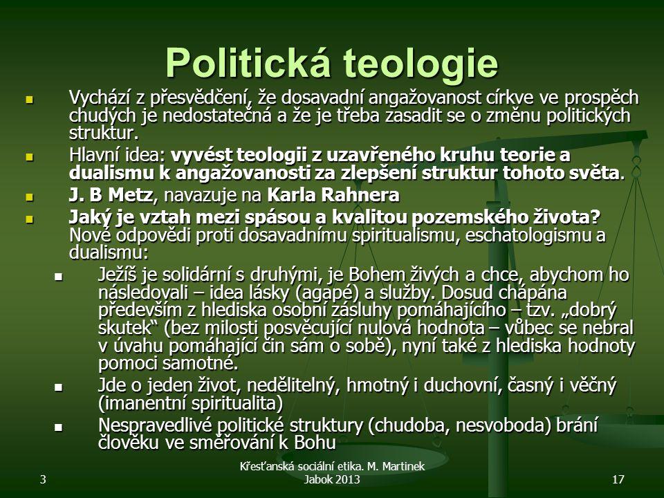 3 Křesťanská sociální etika. M. Martinek Jabok 201317 Politická teologie Vychází z přesvědčení, že dosavadní angažovanost církve ve prospěch chudých j