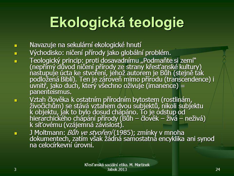 3 Křesťanská sociální etika. M. Martinek Jabok 201324 Ekologická teologie Navazuje na sekulární ekologické hnutí Navazuje na sekulární ekologické hnut
