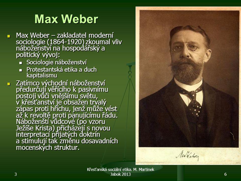 3 6 Max Weber Max Weber – zakladatel moderní sociologie (1864-1920) zkoumal vliv náboženství na hospodářský a politický vývoj: Max Weber – zakladatel moderní sociologie (1864-1920) zkoumal vliv náboženství na hospodářský a politický vývoj: Sociologie náboženství Sociologie náboženství Protestantská etika a duch kapitalismu Protestantská etika a duch kapitalismu Zatímco východní náboženství předurčují věřícího k pasivnímu postoji vůči vnějšímu světu, v křesťanství je obsažen trvalý zápas proti hříchu, jenž může vést až k revoltě proti panujícímu řádu.