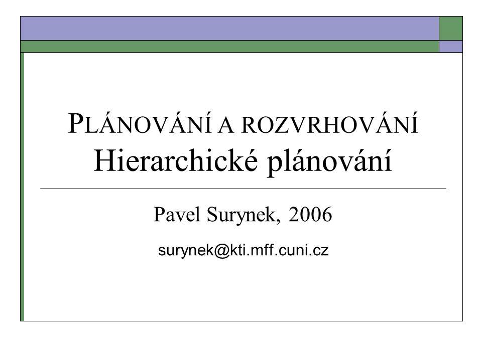P LÁNOVÁNÍ A ROZVRHOVÁNÍ Hierarchické plánování Pavel Surynek, 2006 surynek@kti.mff.cuni.cz