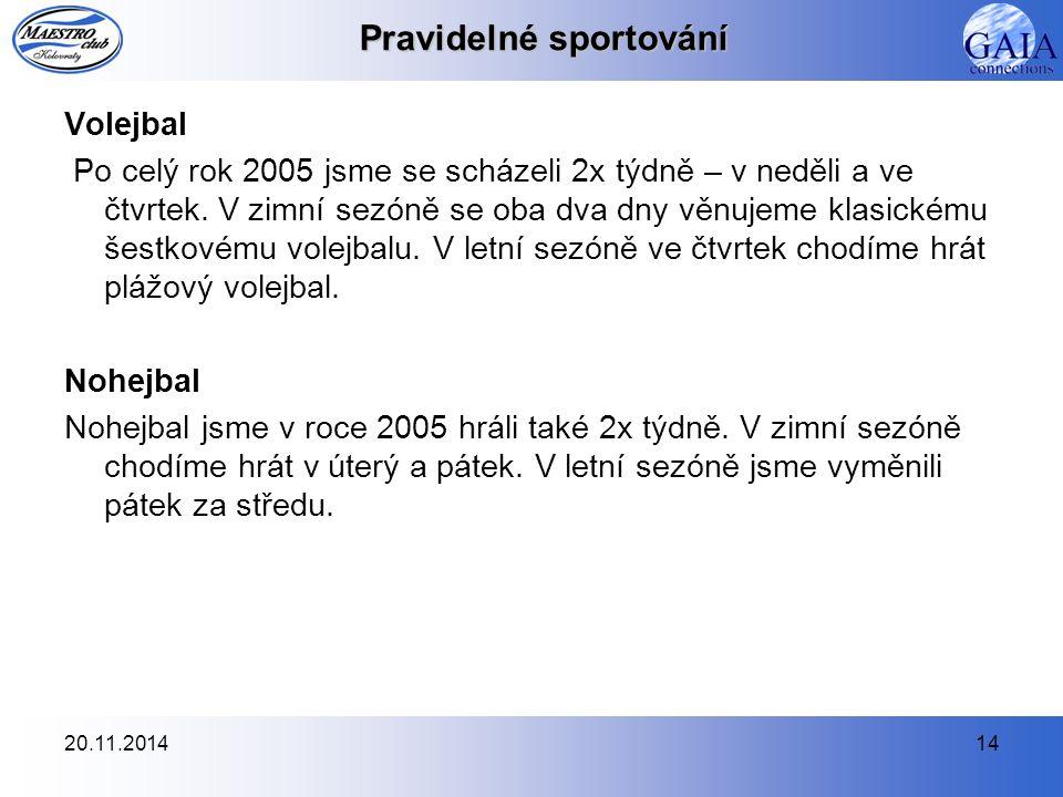 20.11.201414 Pravidelné sportování Volejbal Po celý rok 2005 jsme se scházeli 2x týdně – v neděli a ve čtvrtek. V zimní sezóně se oba dva dny věnujeme