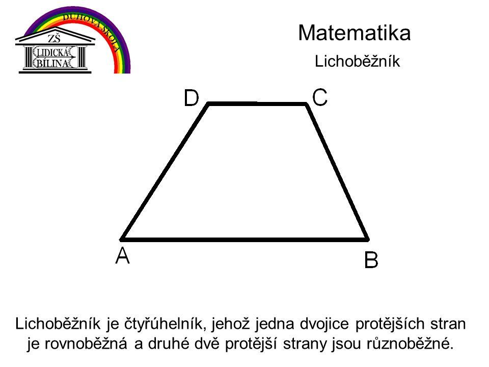 Matematika Lichoběžník Lichoběžník je čtyřúhelník, jehož jedna dvojice protějších stran je rovnoběžná a druhé dvě protější strany jsou různoběžné.
