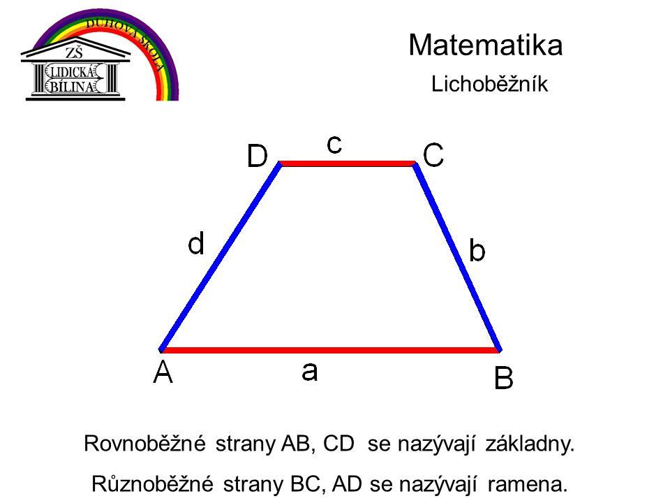 Matematika Lichoběžník Rovnoběžné strany AB, CD se nazývají základny. Různoběžné strany BC, AD se nazývají ramena.