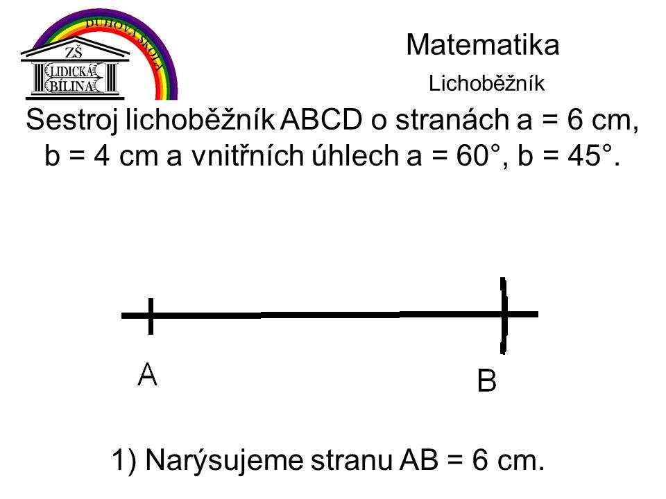 Matematika Lichoběžník Sestroj lichoběžník ABCD o stranách a = 6 cm, b = 4 cm a vnitřních úhlech a = 60°, b = 45°. 1) Narýsujeme stranu AB = 6 cm.