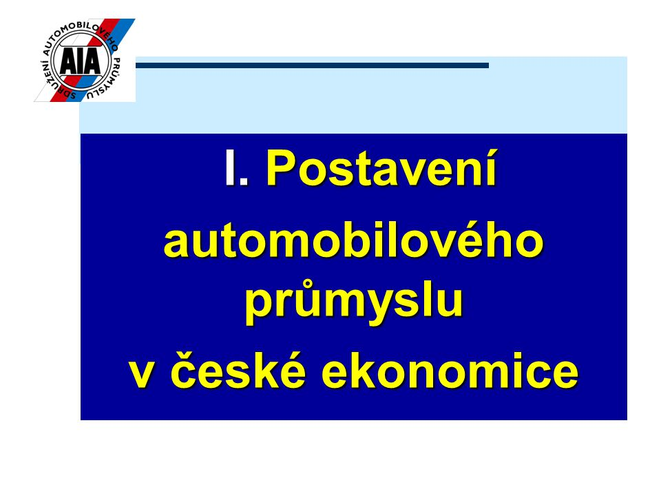 I. Postavení I. Postavení automobilového průmyslu v české ekonomice
