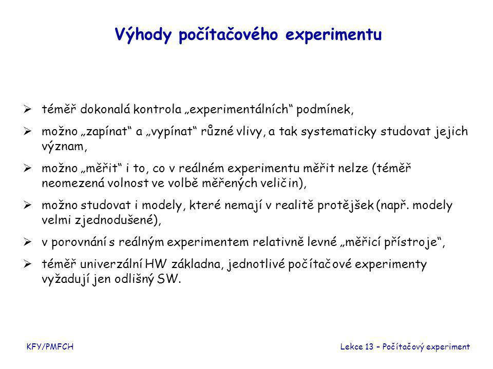 """KFY/PMFCH Výhody počítačového experimentu  téměř dokonalá kontrola """"experimentálních podmínek,  možno """"zapínat a """"vypínat různé vlivy, a tak systematicky studovat jejich význam,  možno """"měřit i to, co v reálném experimentu měřit nelze (téměř neomezená volnost ve volbě měřených veličin),  možno studovat i modely, které nemají v realitě protějšek (např."""