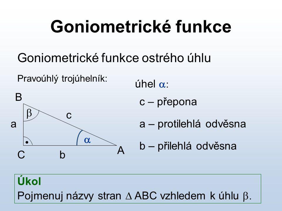 Goniometrické funkce Goniometrické funkce ostrého úhlu úhel  c – přepona a – protilehlá odvěsna b – přilehlá odvěsna Úkol Pojmenuj názvy stran  ABC vzhledem k úhlu  A B C   b c a Pravoúhlý trojúhelník: